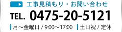 工事見積もり・お問い合わせ TEL. 0475-20-5121 月~土曜日 / 9:00~17:00 日曜日 / 定休